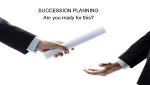 SUCCESSION PLANNING Are you ready for this SUCCESSION