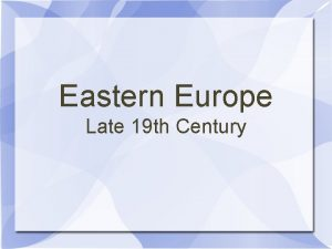 Eastern Europe Late 19 th Century Austria Austria