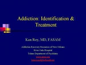 Addiction Identification Treatment Ken Roy MD FASAM Addiction