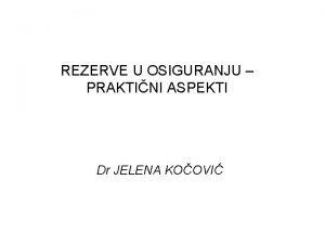 REZERVE U OSIGURANJU PRAKTINI ASPEKTI Dr JELENA KOOVI