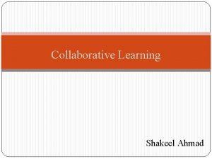 Collaborative Learning Shakeel Ahmad Collaborative Learning Collaboration is