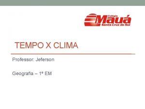 TEMPO X CLIMA Professor Jeferson Geografia 1 EM