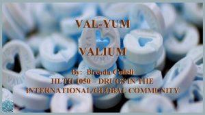 VALYUM VALIUM By Brenda Colleli HLTH 1050 DRUGS