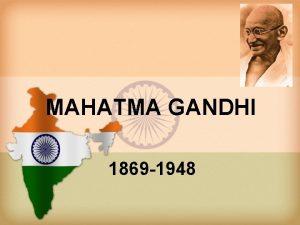 MAHATMA GANDHI 1869 1948 1 Nacimiento Mahatma Karamchand