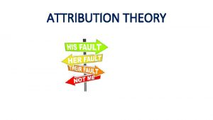 ATTRIBUTION THEORY WHAT IS ATTRIBUTION THEORY Attribution theory