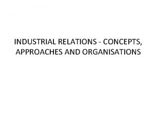 INDUSTRIAL RELATIONS CONCEPTS APPROACHES AND ORGANISATIONS INDUSTRIAL RELATIONS