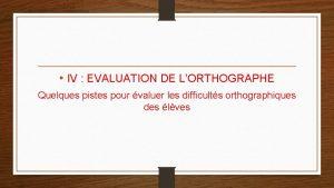 IV EVALUATION DE LORTHOGRAPHE Quelques pistes pour valuer