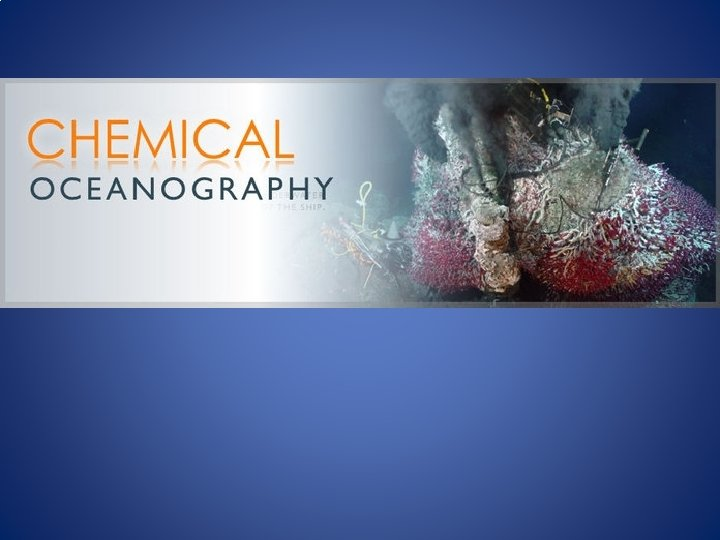 Chemical Oceanography Chemical Oceanography is the most interdisciplinary
