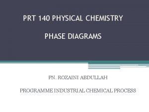 PRT 140 PHYSICAL CHEMISTRY PHASE DIAGRAMS PN ROZAINI