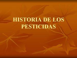 HISTORIA DE LOS PESTICIDAS HISTORIA DE LOS PESTICIDAS