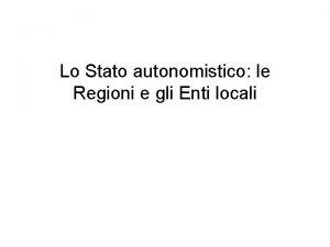 Lo Stato autonomistico le Regioni e gli Enti