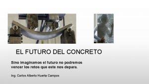 EL FUTURO DEL CONCRETO Sino imaginamos el futuro