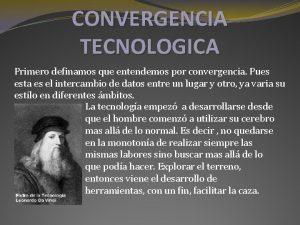 CONVERGENCIA TECNOLOGICA Primero definamos que entendemos por convergencia