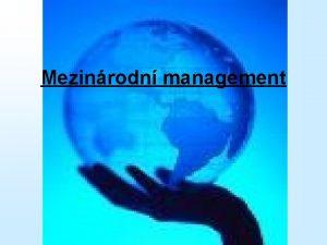 Mezinrodn management Obsah pednky Mezinrodn management Prosted mezinrodnho