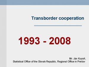 Transborder cooperation 1993 2008 Mr Jn Kozo Statistical