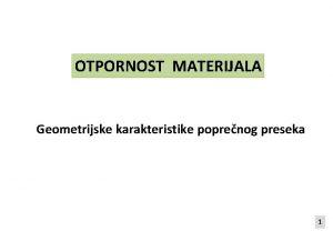 OTPORNOST MATERIJALA Geometrijske karakteristike poprenog preseka 1 TEITE