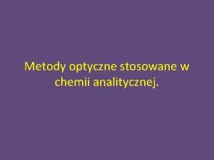 Metody optyczne stosowane w chemii analitycznej Metody optyczne
