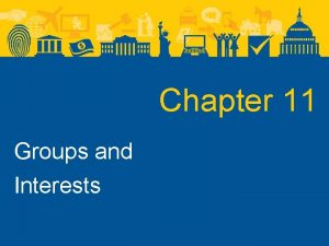 Chapter 11 Groups and Interests Groups and Interests