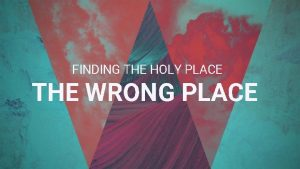 FINDING THE HOLY PLACE THE WRONG PLACE WHAT