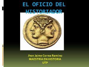 EL OFICIO DEL HISTORIADOR Jhon Jaime Correa Ramrez