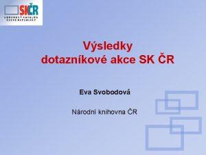 Vsledky dotaznkov akce SK R Eva Svobodov Nrodn