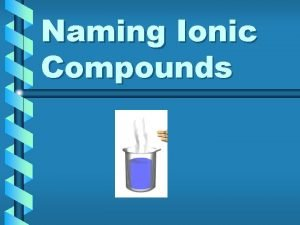 Naming Ionic Compounds Binary Compounds Binary Compounds Two