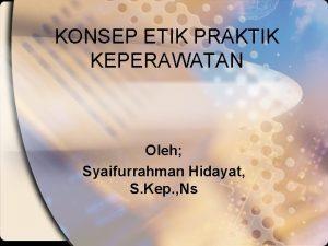 KONSEP ETIK PRAKTIK KEPERAWATAN Oleh Syaifurrahman Hidayat S