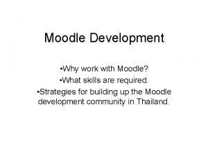 Moodle Development Why work with Moodle What skills