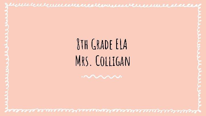 8 th Grade ELA Mrs Colligan About ELA