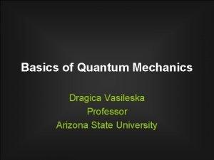 Basics of Quantum Mechanics Dragica Vasileska Professor Arizona