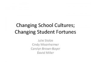 Changing School Cultures Changing Student Fortunes Julie Stolze