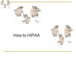 How to HIPAA HIPAA How to HIPAA Health