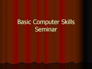 Basic Computer Skills Seminar Objectives l Learn basic