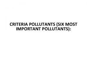 CRITERIA POLLUTANTS SIX MOST IMPORTANT POLLUTANTS It is