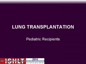 LUNG TRANSPLANTATION Pediatric Recipients 2014 JHLT 2014 Oct