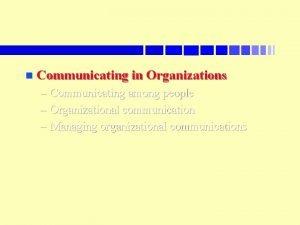 n Communicating in Organizations Communicating among people Organizational