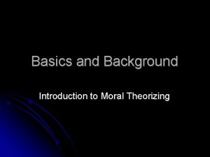 Basics and Background Introduction to Moral Theorizing Moral