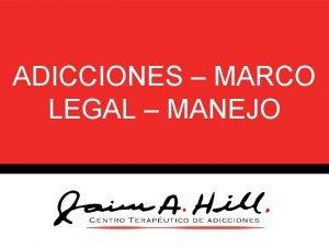 ADICCIONES MARCO LEGAL MANEJO Adiccin La adiccin es