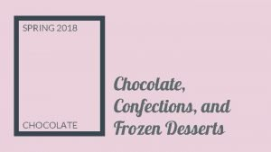 SPRING 2018 CHOCOLATE Chocolate Confections and Frozen Desserts