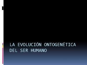 LA EVOLUCIN ONTOGENTICA DEL SER HUMANO El ser
