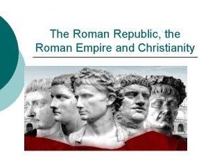 The Roman Republic the Roman Empire and Christianity