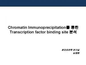 Chromatin Immunoprecipitation Transcription factor binding site Chromatin Immunoprecipitation