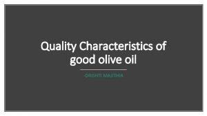 Quality Characteristics of good olive oil DRISHTI MAJITHIA