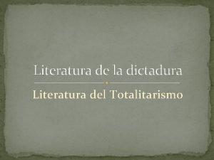 Literatura de la dictadura Literatura del Totalitarismo Qu