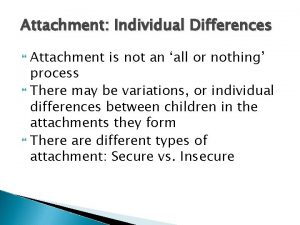 Attachment Individual Differences Attachment is not an all