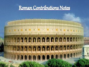 Roman Contributions Notes List as many contributions of
