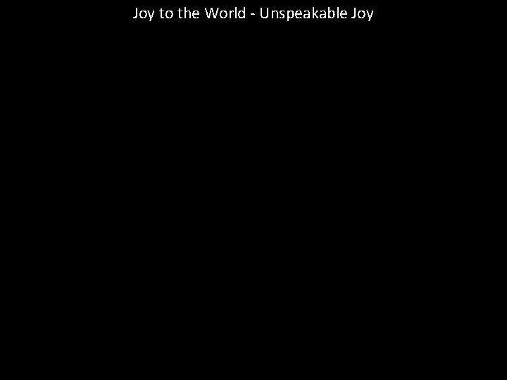 Joy to the World Unspeakable Joy Joy to