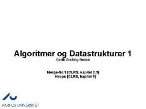 Algoritmer og Datastrukturer 1 Gerth Stlting Brodal MergeSort