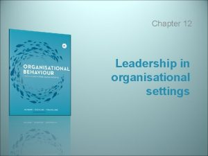 Chapter 12 Leadership in organisational settings Learning objectives