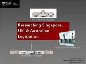 Parliament of Singapore Researching Singapore UK Australian Legislation